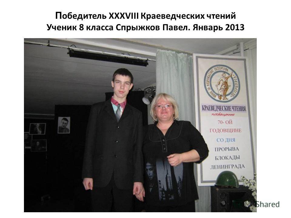 П обедитель XXXVIII Краеведческих чтений Ученик 8 класса Спрыжков Павел. Январь 2013
