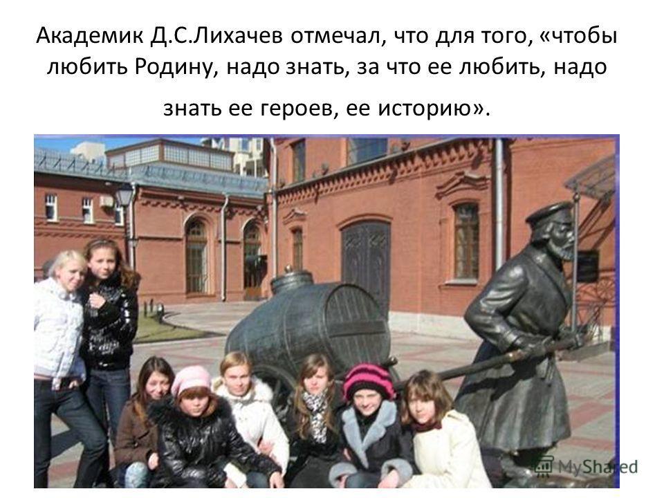 Академик Д.С.Лихачев отмечал, что для того, «чтобы любить Родину, надо знать, за что ее любить, надо знать ее героев, ее историю».