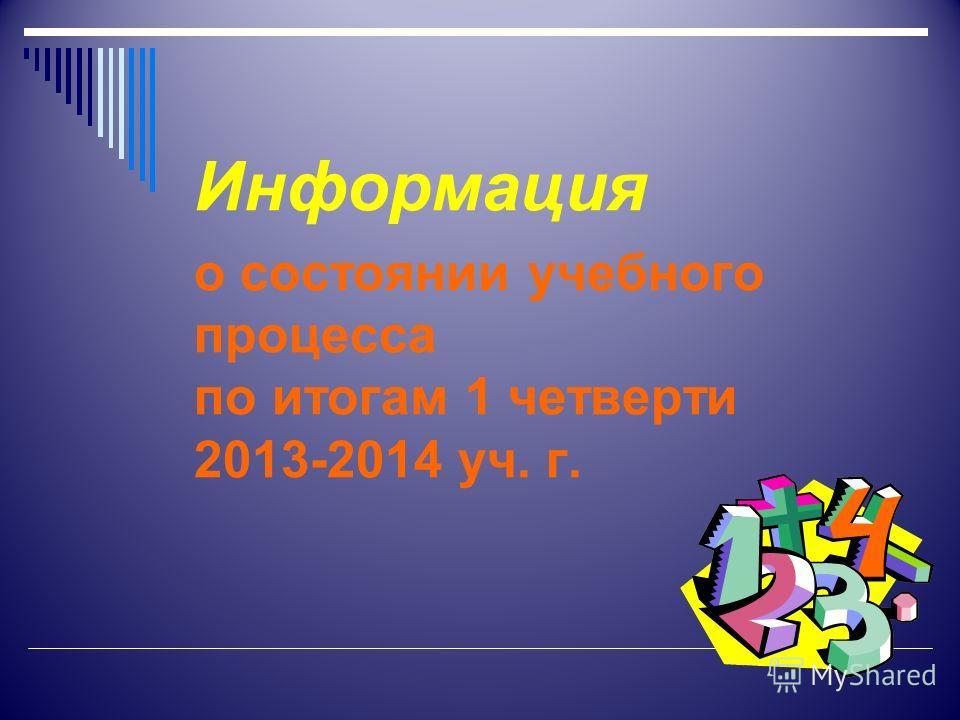 Информация о состоянии учебного процесса по итогам 1 четверти 2013-2014 уч. г.