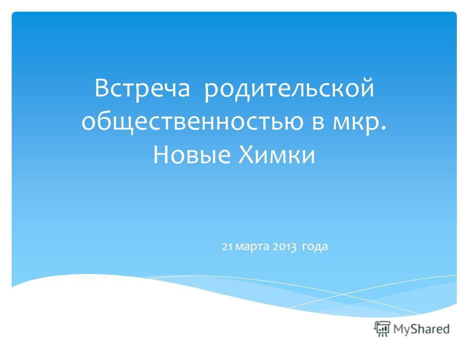 Встреча родительской общественностью в мкр. Новые Химки 21 марта 2013 года