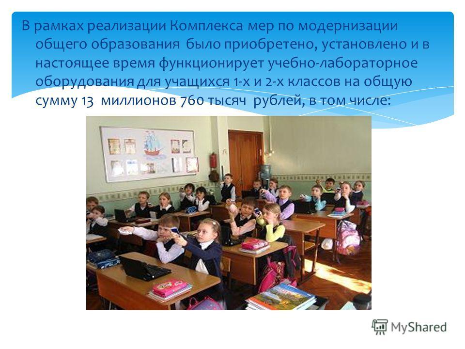 В рамках реализации Комплекса мер по модернизации общего образования было приобретено, установлено и в настоящее время функционирует учебно-лабораторное оборудования для учащихся 1-х и 2-х классов на общую сумму 13 миллионов 760 тысяч рублей, в том ч