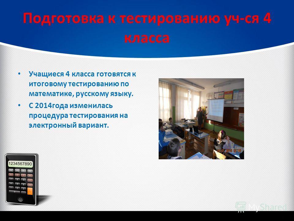 Подготовка к тестированию уч-ся 4 класса Учащиеся 4 класса готовятся к итоговому тестированию по математике, русскому языку. С 2014 года изменилась процедура тестирования на электронный вариант.