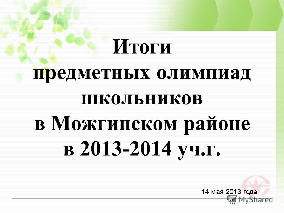 Итоги предметных олимпиад школьников в Можгинском районе в 2013-2014 уч.г. 14 мая 2013 года