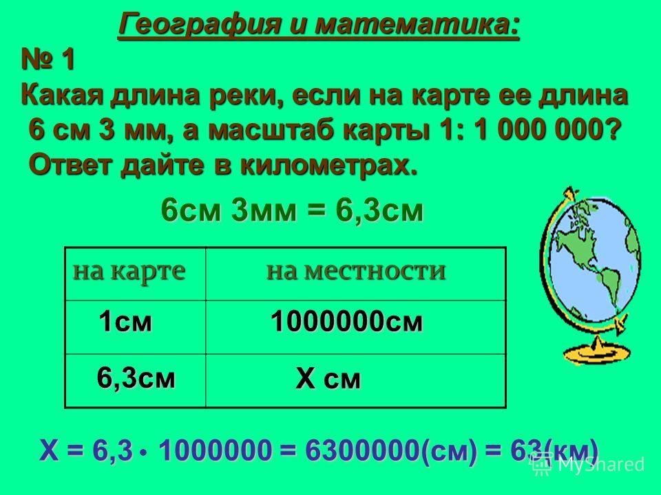 География и математика: География и математика: 1 Какая длина реки, если на карте ее длина 6 см 3 мм, а масштаб карты 1: 1 000 000? 6 см 3 мм, а масштаб карты 1: 1 000 000? Ответ дайте в километрах. Ответ дайте в километрах. на карте на местности 6 с