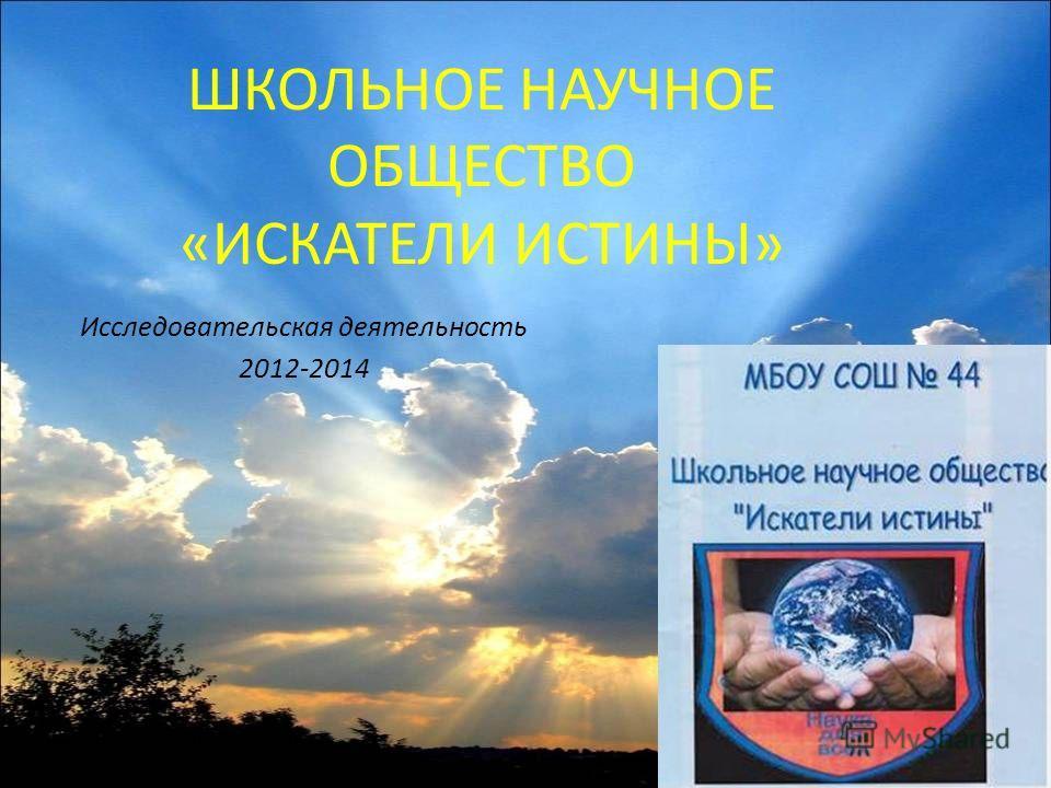 ШКОЛЬНОЕ НАУЧНОЕ ОБЩЕСТВО «ИСКАТЕЛИ ИСТИНЫ» Исследовательская деятельность 2012-2014