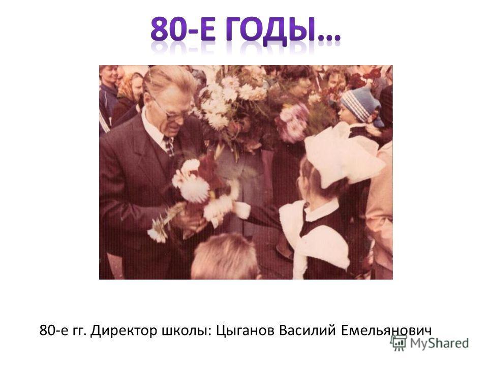 80-е гг. Директор школы: Цыганов Василий Емельянович