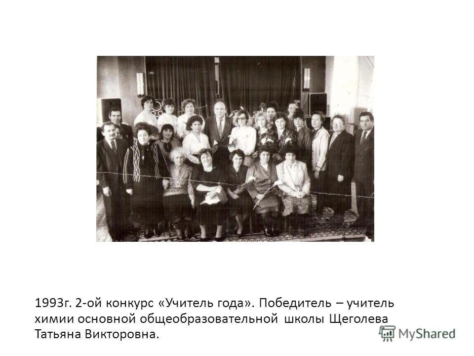 1993 г. 2-ой конкурс «Учитель года». Победитель – учитель химии основной общеобразовательной школы Щеголева Татьяна Викторовна.
