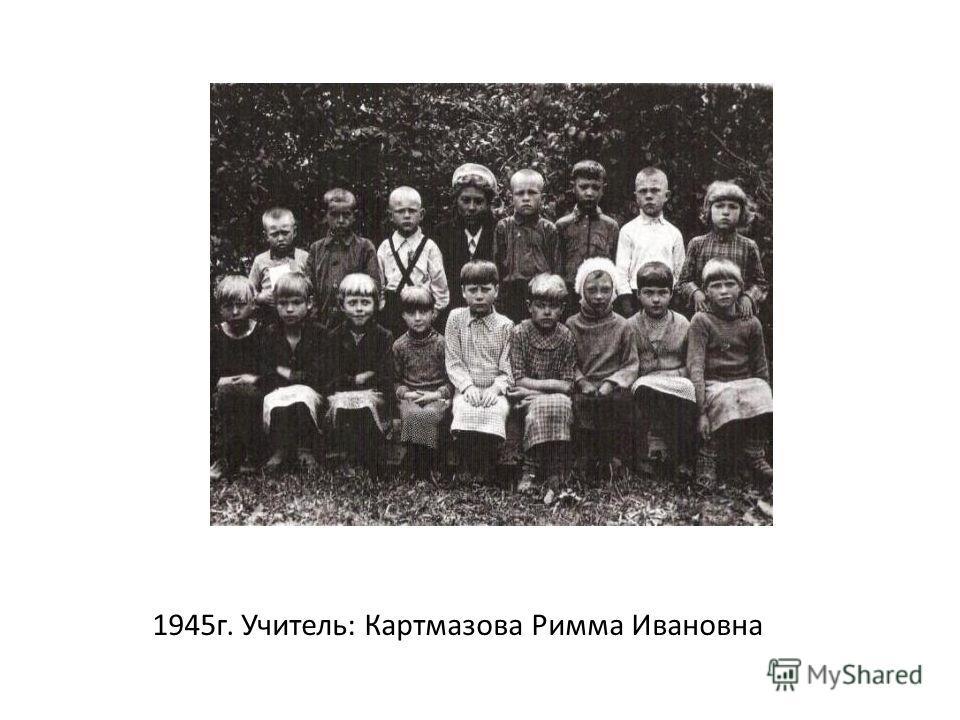 1945 г. Учитель: Картмазова Римма Ивановна