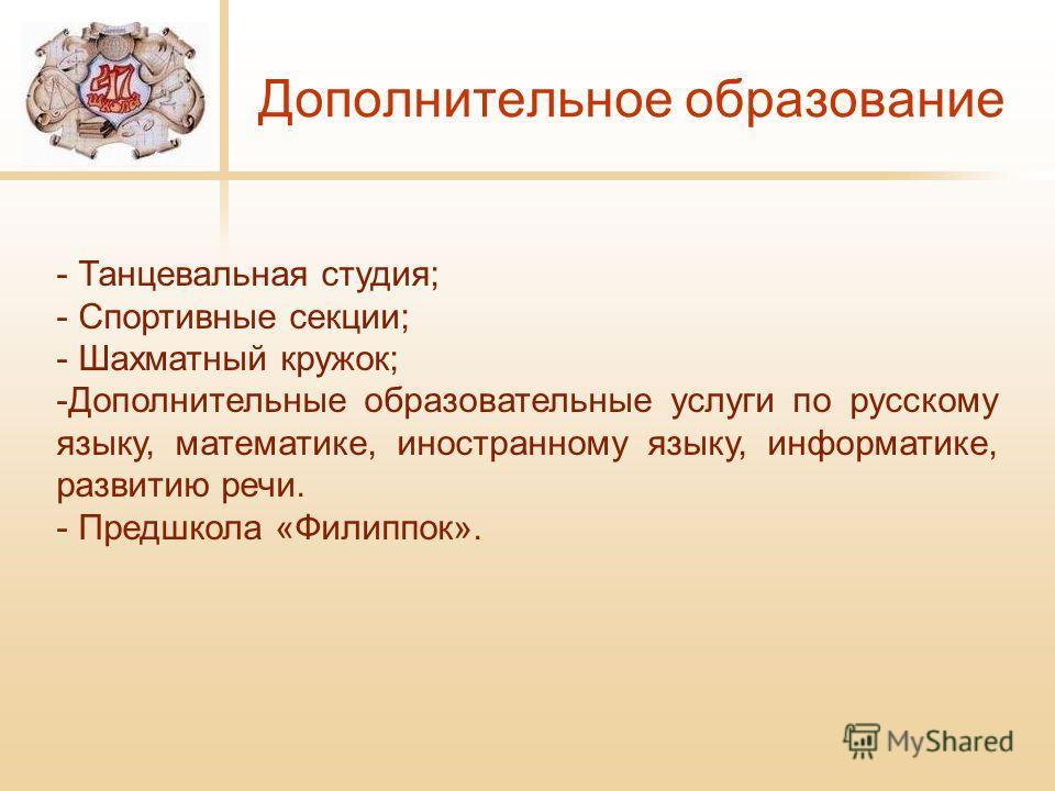 Дополнительное образование - Танцевальная студия; - Спортивные секции; - Шахматный кружок; -Дополнительные образовательные услуги по русскому языку, математике, иностранному языку, информатике, развитию речи. - Предшкола «Филиппок».