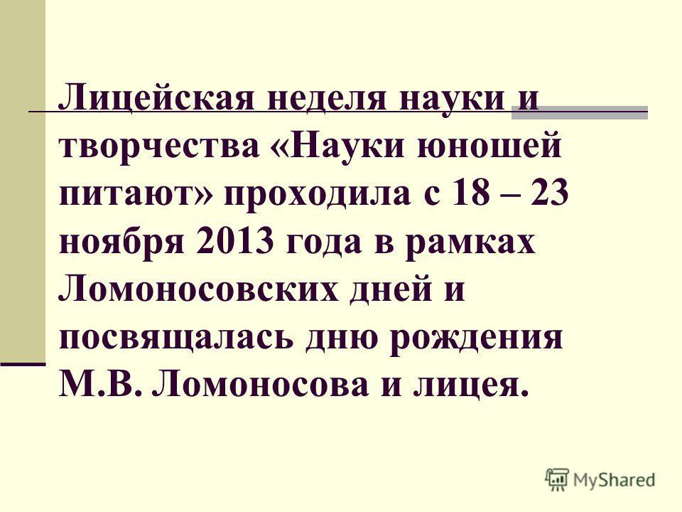 Лицейская неделя науки и творчества «Науки юношей питают» проходила с 18 – 23 ноября 2013 года в рамках Ломоносовских дней и посвящалась дню рождения М.В. Ломоносова и лицея.
