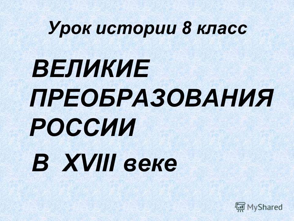 Урок истории 8 класс ВЕЛИКИЕ ПРЕОБРАЗОВАНИЯ РОССИИ В XVIII веке
