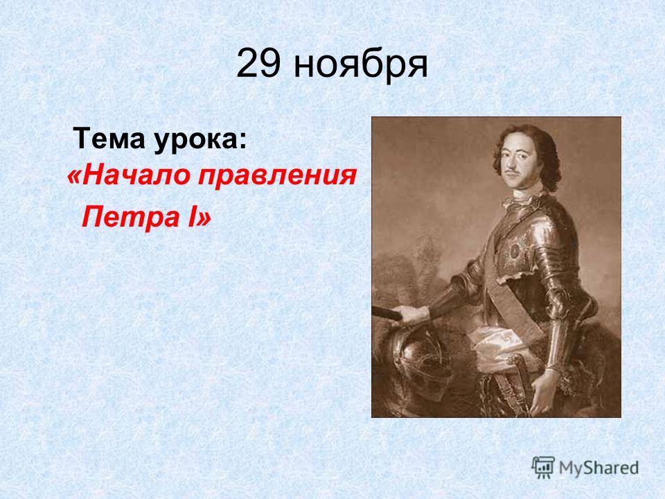 29 ноября Тема урока: «Начало правления Петра I»