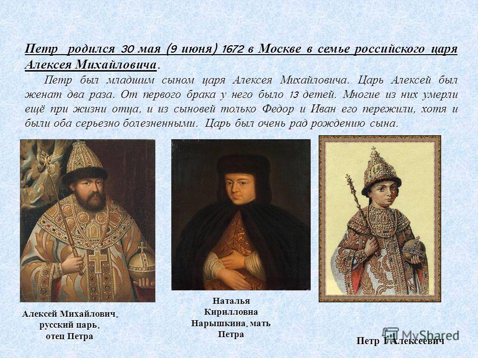 Петр I Алексеевич Петр родился 30 мая (9 июня ) 1672 в Москве в семье российского царя Алексея Михайловича. Петр был младшим сыном царя Алексея Михайловича. Царь Алексей был женат два раза. От первого брака у него было 13 детей. Многие из них умерли