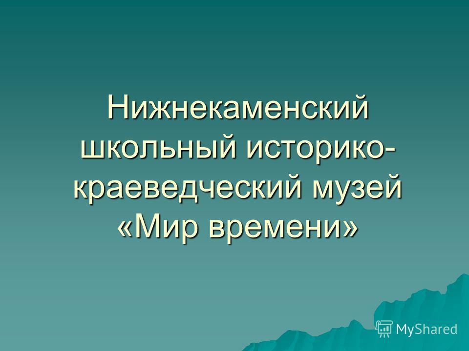 Нижнекаменский школьный историко- краеведческий музей «Мир времени»