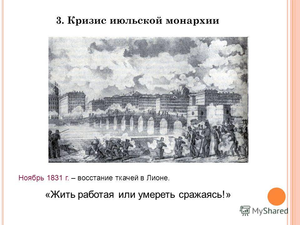 3. Кризис июльской монархии Ноябрь 1831 г. – восстание ткачей в Лионе. «Жить работая или умереть сражаясь!»