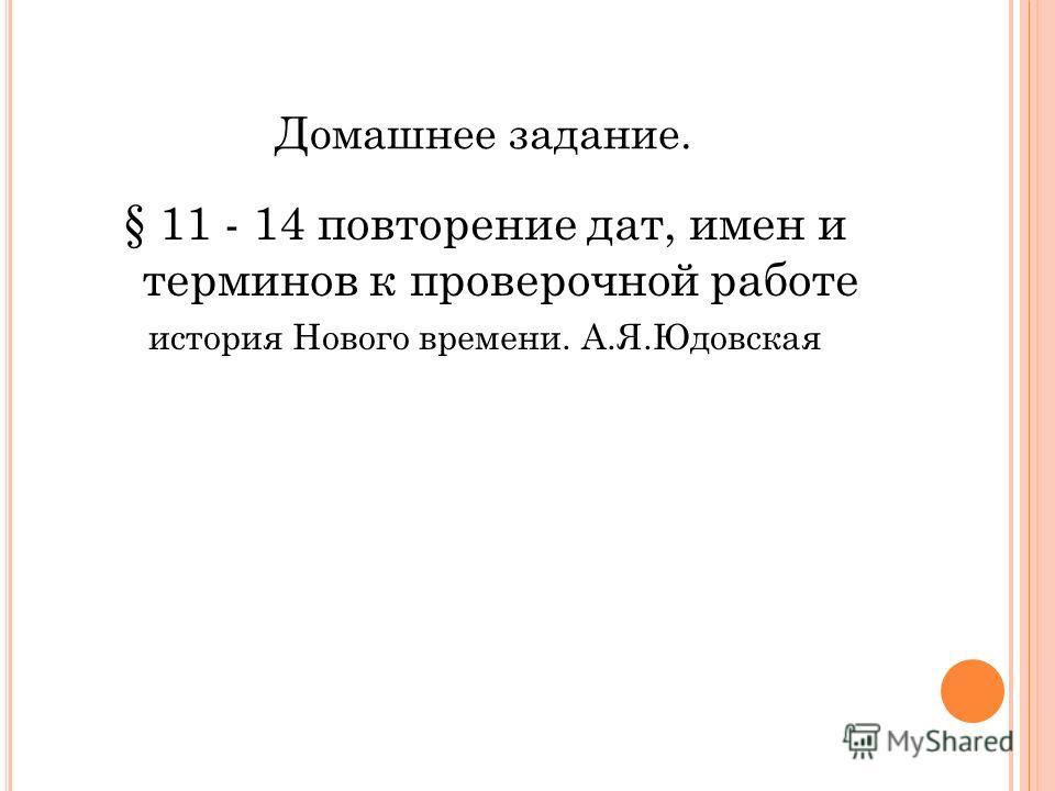Домашнее задание. § 11 - 14 повторение дат, имен и терминов к проверочной работе история Нового времени. А.Я.Юдовская