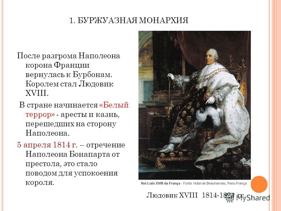 1. БУРЖУАЗНАЯ МОНАРХИЯ После разгрома Наполеона корона Франции вернулась к Бурбонам. Королем стал Людовик XVIII. В стране начинается «Белый террор» - аресты и казнь, перешедших на сторону Наполеона. 5 апреля 1814 г. – отречение Наполеона Бонапарта от