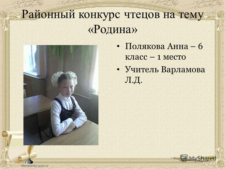 Районный конкурс чтецов на тему «Родина» Полякова Анна – 6 класс – 1 место Учитель Варламова Л.Д.
