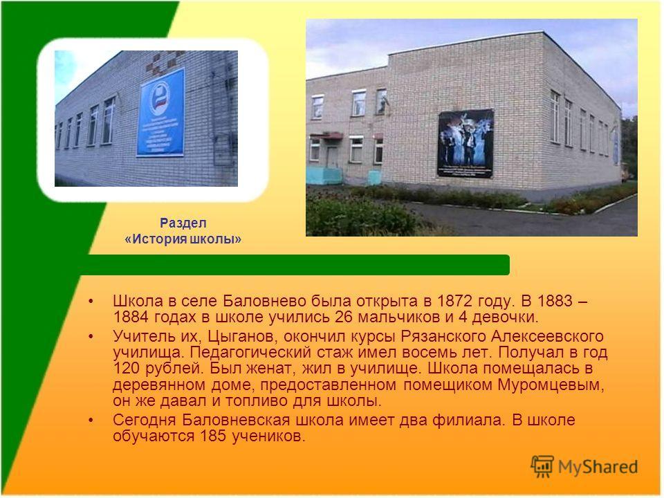 Раздел «История школы» Школа в селе Баловнево была открыта в 1872 году. В 1883 – 1884 годах в школе учились 26 мальчиков и 4 девочки. Учитель их, Цыганов, окончил курсы Рязанского Алексеевского училища. Педагогический стаж имел восемь лет. Получал в