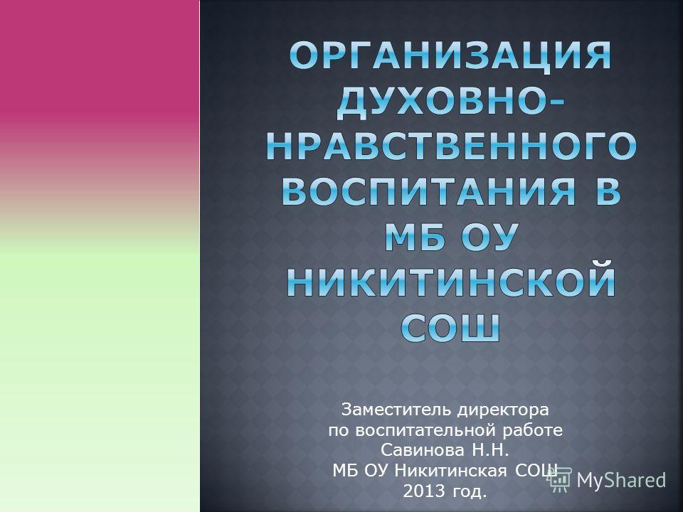 Заместитель директора по воспитательной работе Савинова Н.Н. МБ ОУ Никитинская СОШ 2013 год.
