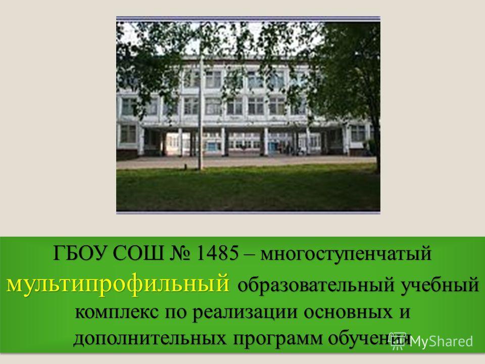 ГБОУ СОШ 1485 – многоступенчатый мульти профильный образовательный учебный комплекс по реализации основных и дополнительных программ обучения