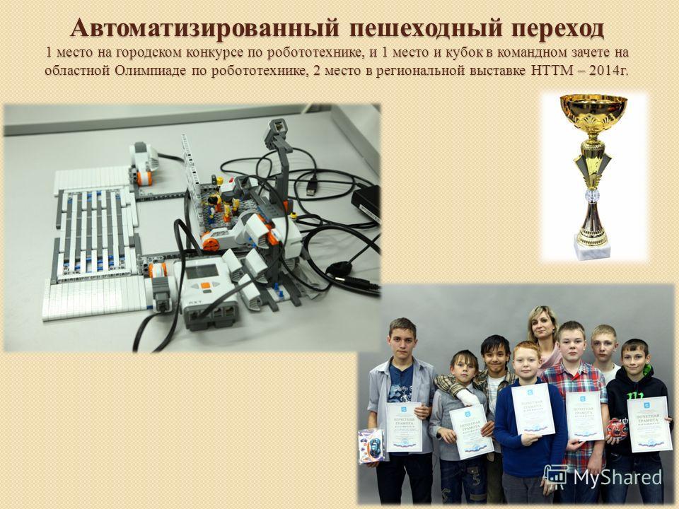 Автоматизированный пешеходный переход 1 место на городском конкурсе по робототехнике, и 1 место и кубок в командном зачете на областной Олимпиаде по робототехнике, 2 место в региональной выставке НТТМ – 2014 г.