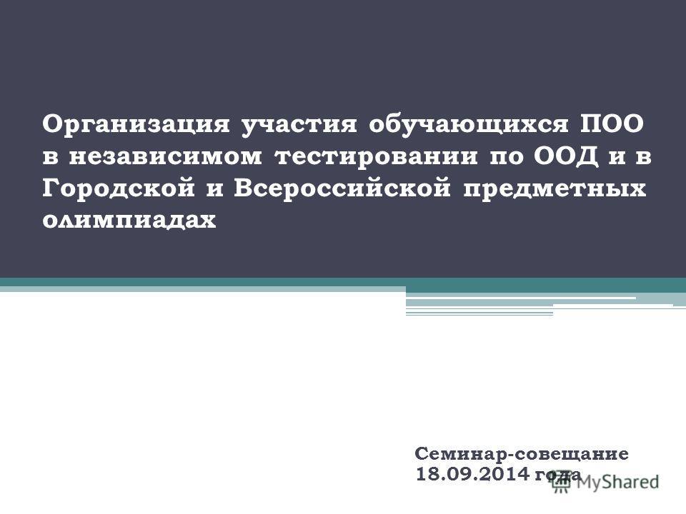 Организация участия обучающихся ПОО в независимом тестировании по ООД и в Городской и Всероссийской предметных олимпиадах Семинар-совещание 18.09.2014 года