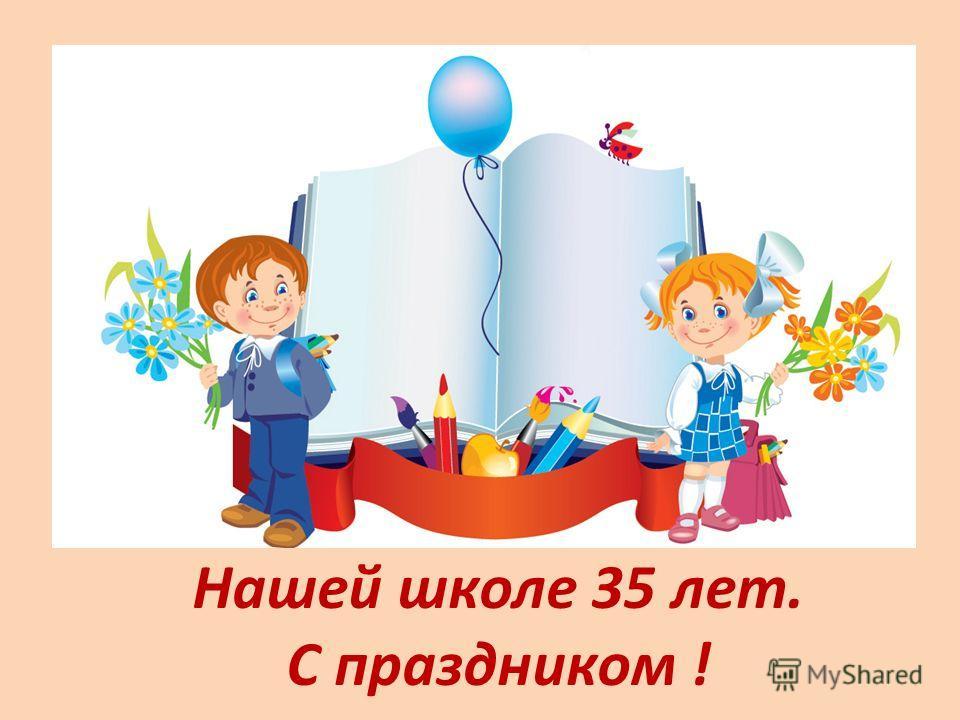 Нашей школе 35 лет. С праздником !
