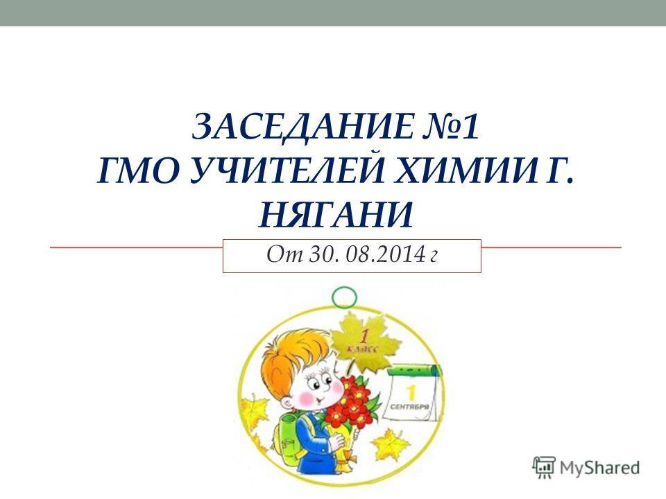 ЗАСЕДАНИЕ 1 ГМО УЧИТЕЛЕЙ ХИМИИ Г. НЯГАНИ От 30. 08.2014 г