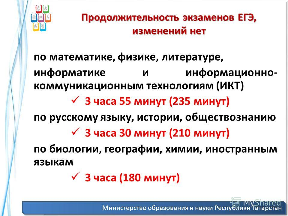Министерство образования и науки Республики Татарстан Продолжительность экзаменов ЕГЭ, изменений нет по математике, физике, литературе, информатике и информационно- коммуникационным технологиям (ИКТ) 3 часа 55 минут (235 минут) по русскому языку, ист