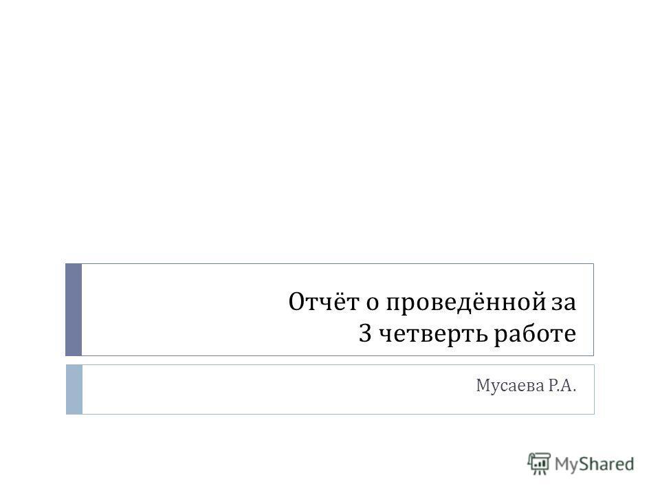 Отчёт о проведённой за 3 четверть работе Мусаева Р. А.