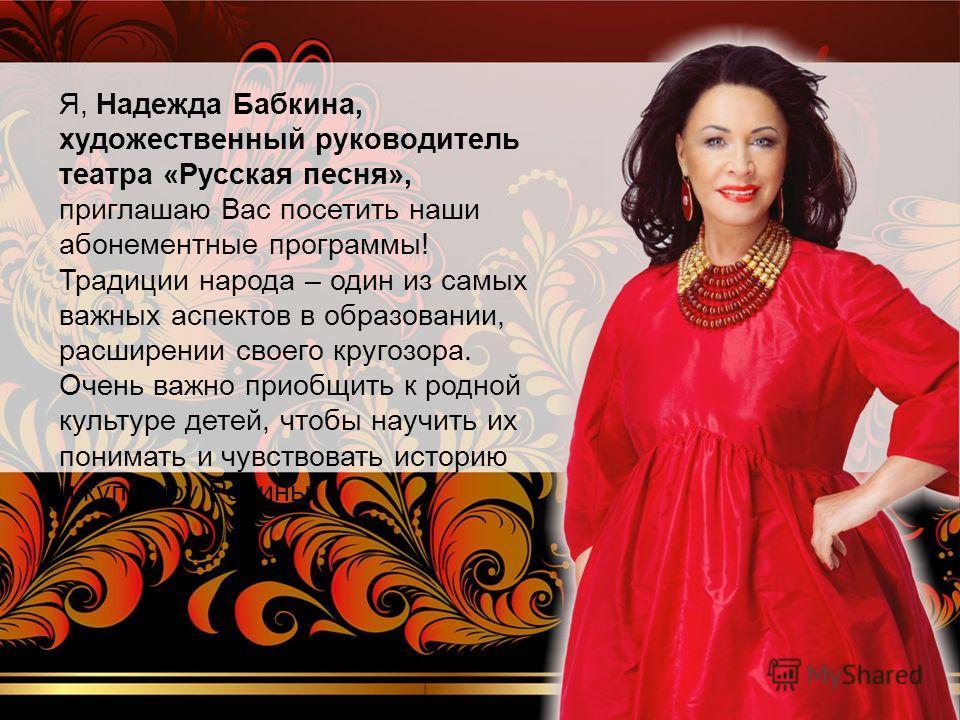 Я, Надежда Бабкина, художественный руководитель театра «Русская песня», приглашаю Вас посетить наши абонементные программы! Традиции народа – один из самых важных аспектов в образовании, расширении своего кругозора. Очень важно приобщить к родной кул