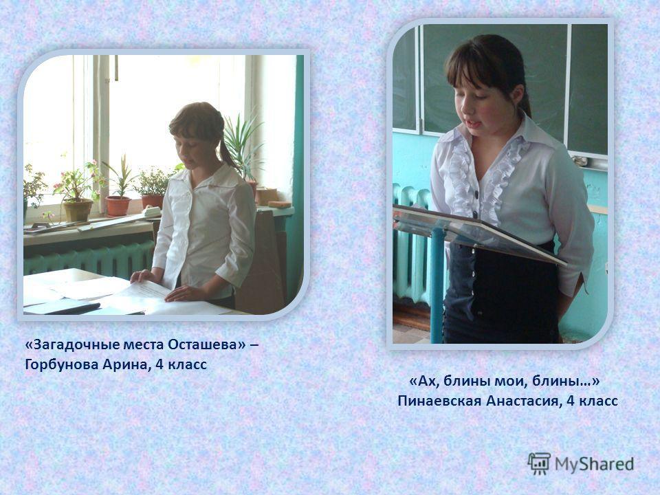 «Ах, блины мои, блины…» Пинаевская Анастасия, 4 класс «Загадочные места Осташева» – Горбунова Арина, 4 класс