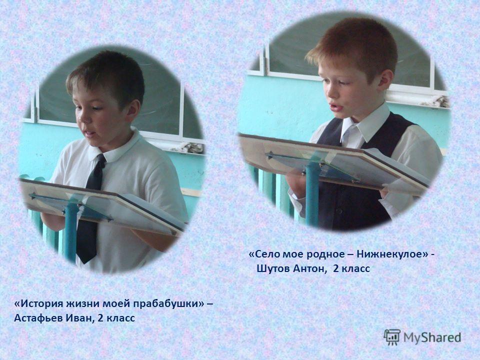 «Село мое родное – Нижнекулое» - Шутов Антон, 2 класс «История жизни моей прабабушки» – Астафьев Иван, 2 класс