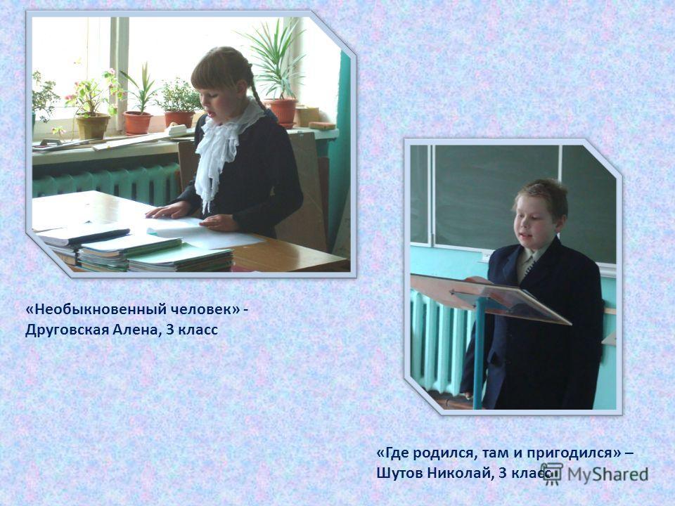 «Необыкновенный человек» - Друговская Алена, 3 класс «Где родился, там и пригодился» – Шутов Николай, 3 класс
