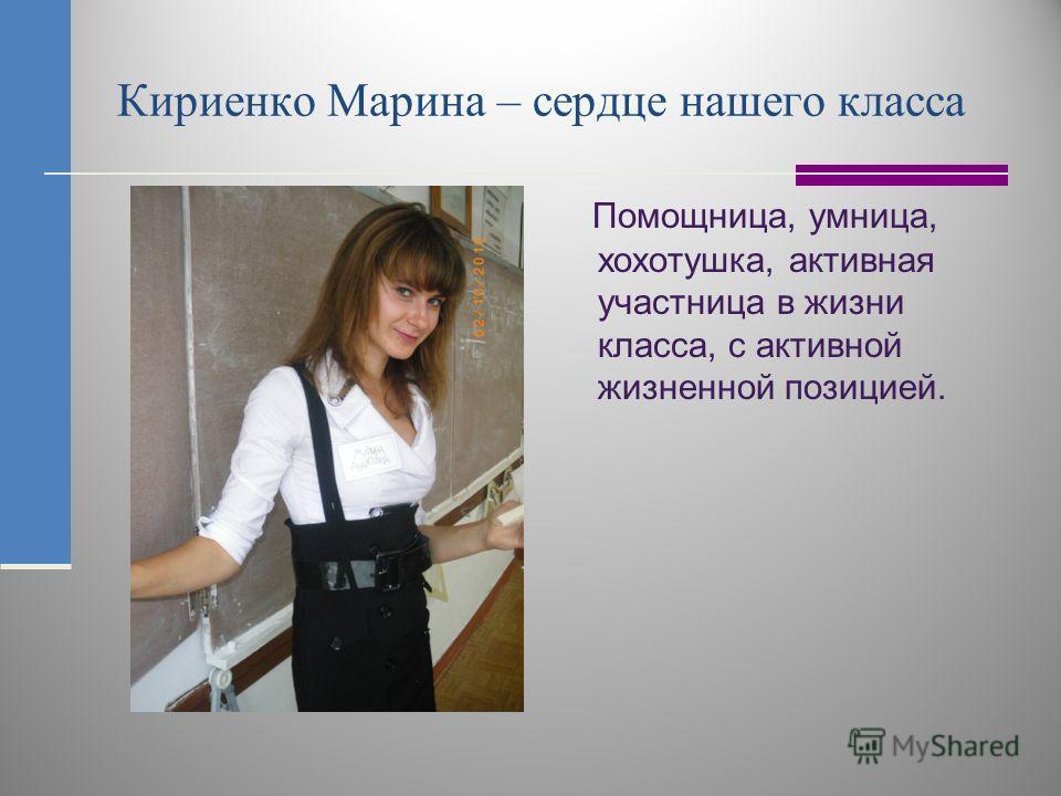 Кириенко Марина – сердце нашего класса Помощница, умница, хохотушка, активная участница в жизни класса, с активной жизненной позицией.