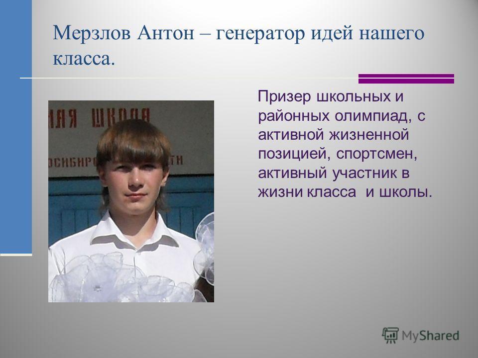 Мерзлов Антон – генератор идей нашего класса. Призер школьных и районных олимпиад, с активной жизненной позицией, спортсмен, активный участник в жизни класса и школы.