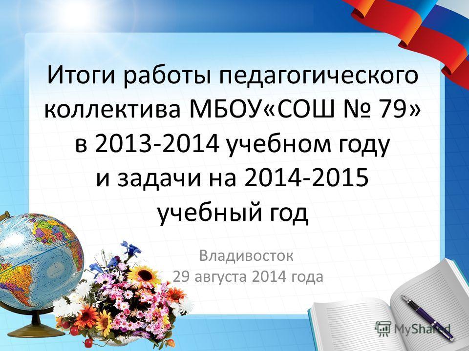 Итоги работы педагогического коллектива МБОУ«СОШ 79» в 2013-2014 учебном году и задачи на 2014-2015 учебный год Владивосток 29 августа 2014 года