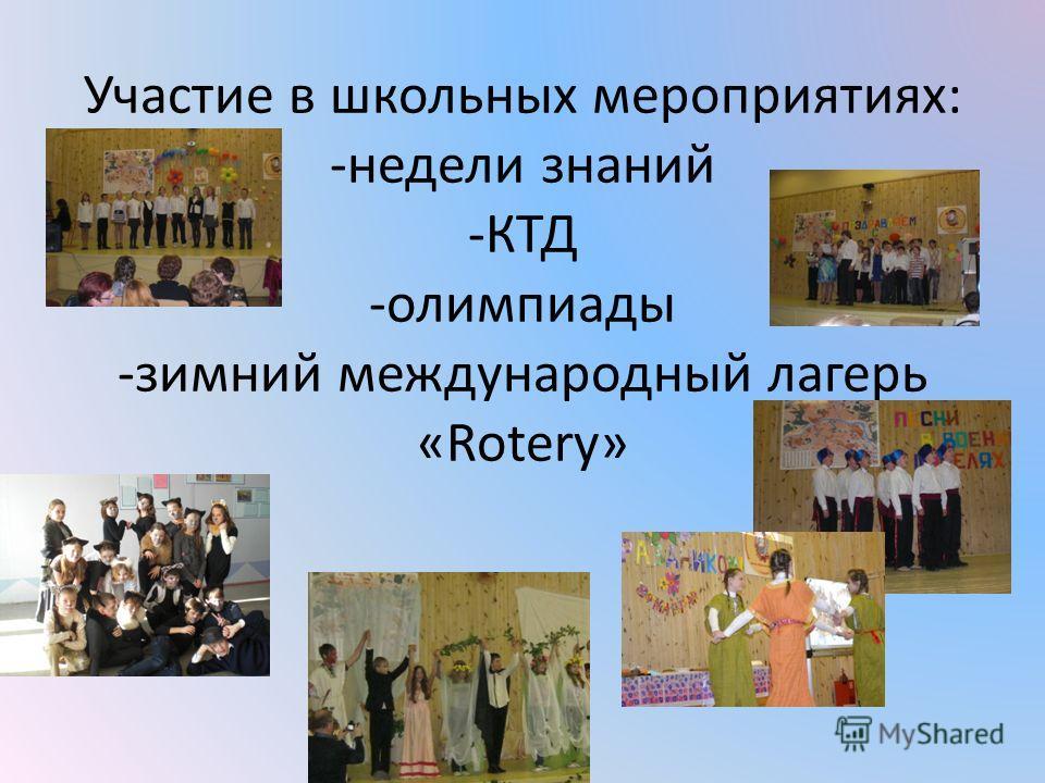 Участие в школьных мероприятиях: -недели знаний -КТД -олимпиады -зимний международный лагерь «Rotery»