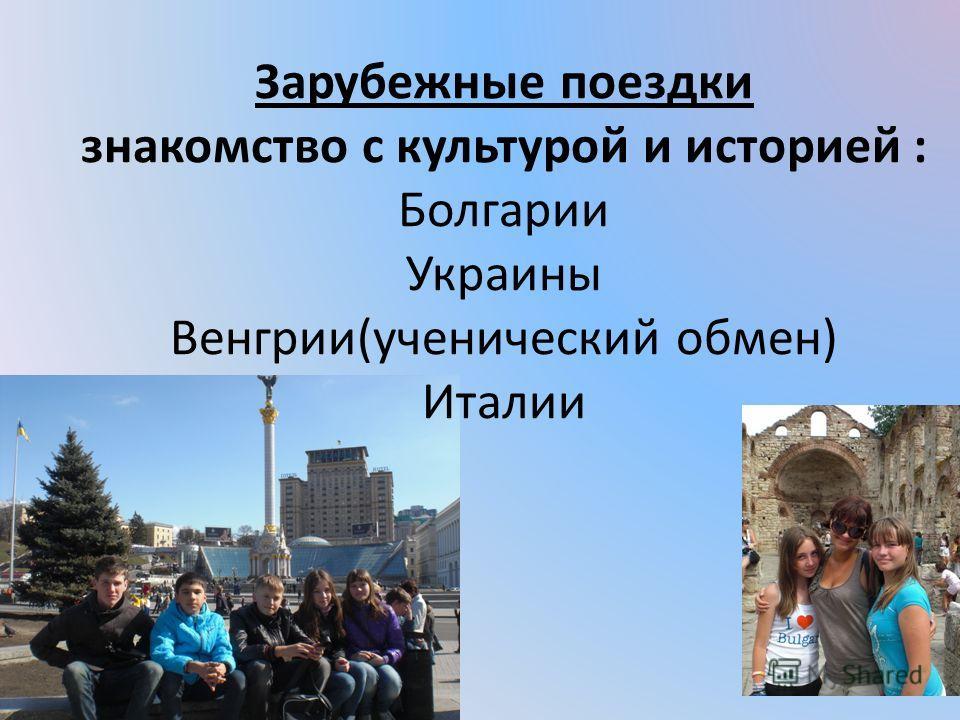 Зарубежные поездки знакомство с культурой и историей : Болгарии Украины Венгрии(ученический обмен) Италии