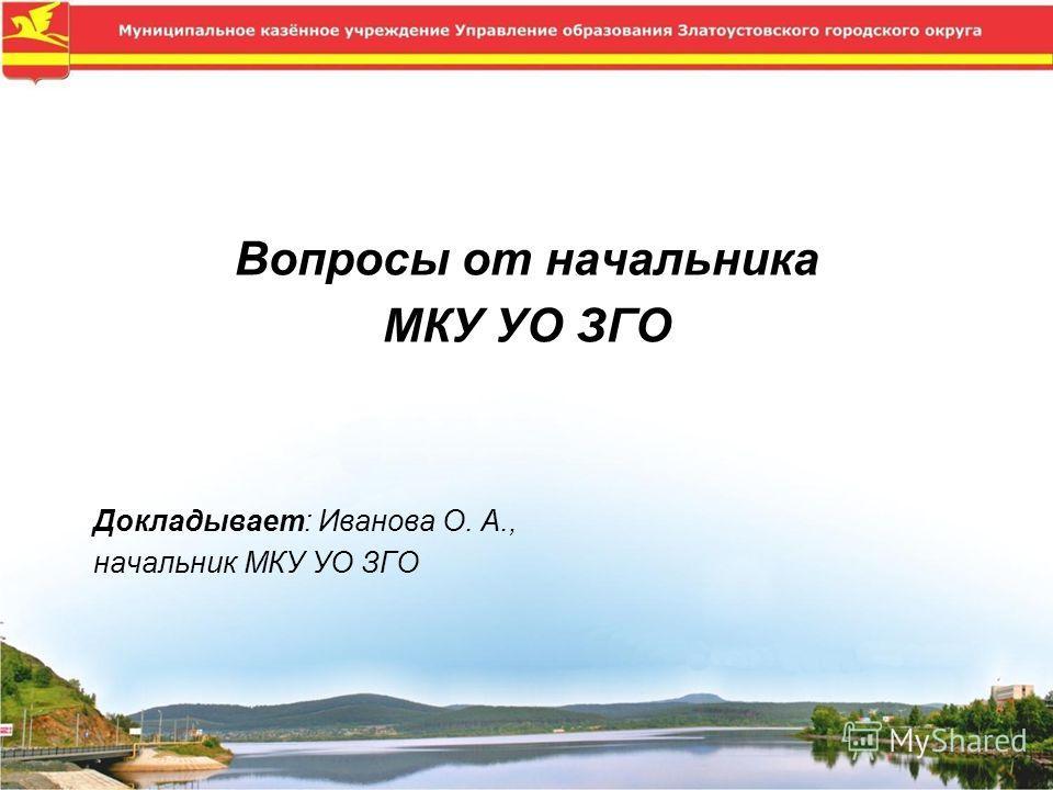 Вопросы от начальника МКУ УО ЗГО Докладывает: Иванова О. А., начальник МКУ УО ЗГО