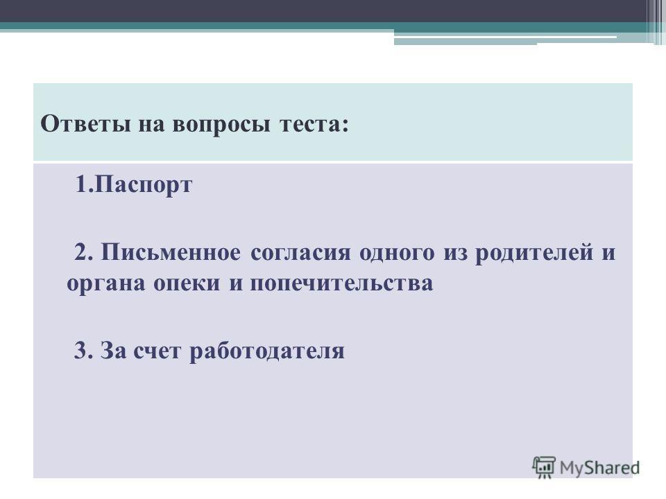 Ответы на вопросы теста: 1. Паспорт 2. Письменное согласия одного из родителей и органа опеки и попечительства 3. За счет работодателя