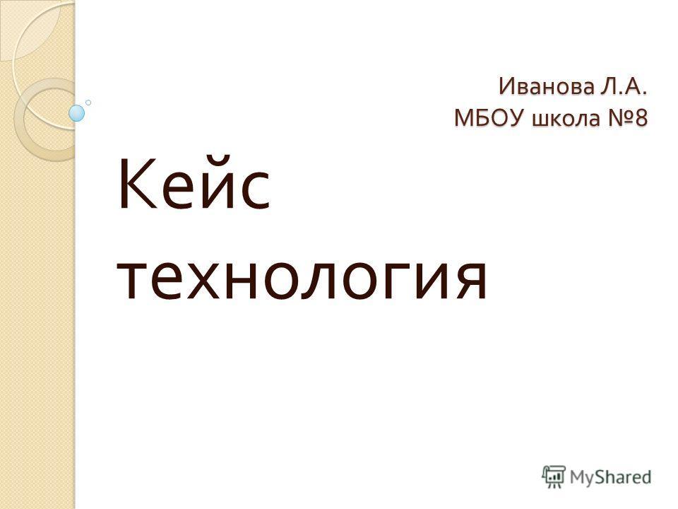 Иванова Л. А. МБОУ школа 8 Кейс технология
