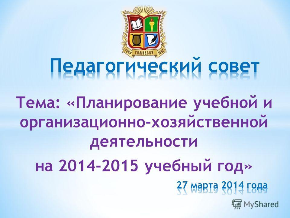 Тема: «Планирование учебной и организационно-хозяйственной деятельности на 2014-2015 учебный год»