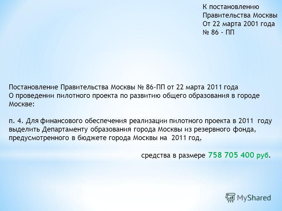 Постановление Правительства Москвы 86-ПП от 22 марта 2011 года О проведении пилотного проекта по развитию общего образования в городе Москве: п. 4. Для финансового обеспечения реализации пилотного проекта в 2011 году выделить Департаменту образования