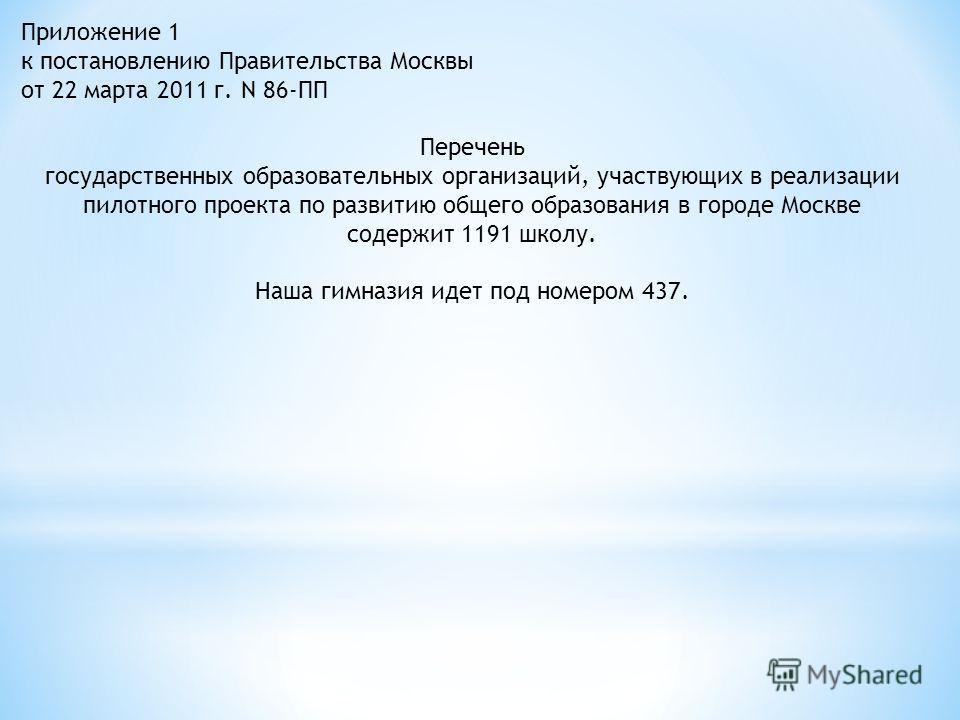 Приложение 1 к постановлению Правительства Москвы от 22 марта 2011 г. N 86-ПП Перечень государственных образовательных организаций, участвующих в реализации пилотного проекта по развитию общего образования в городе Москве содержит 1191 школу. Наша ги