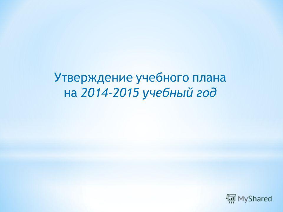 Утверждение учебного плана на 2014-2015 учебный год