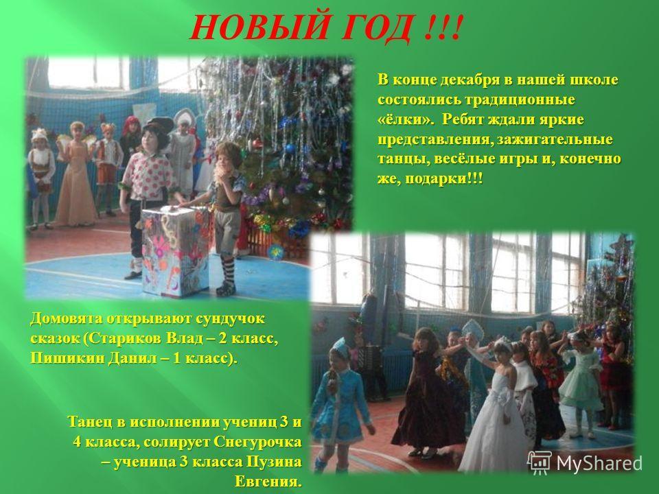 НОВЫЙ ГОД !!! В конце декабря в нашей школе состоялись традиционные « ёлки ». Ребят ждали яркие представления, зажигательные танцы, весёлые игры и, конечно же, подарки !!! Домовята открывают сундучок сказок ( Стариков Влад – 2 класс, Пишикин Данил –