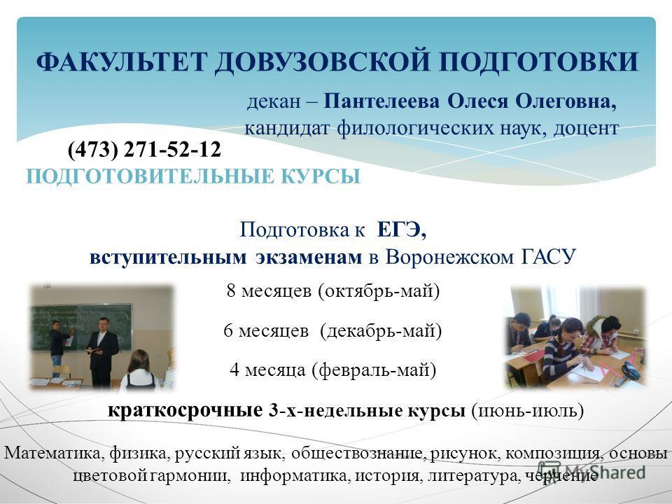 (473) 271-52-12 ПОДГОТОВИТЕЛЬНЫЕ КУРСЫ Подготовка к ЕГЭ, вступительным экзаменам в Воронежском ГАСУ 8 месяцев (октябрь-май) 6 месяцев (декабрь-май) 4 месяца (февраль-май) краткосрочные 3-х-недельные курсы (июнь-июль) ФАКУЛЬТЕТ ДОВУЗОВСКОЙ ПОДГОТОВКИ