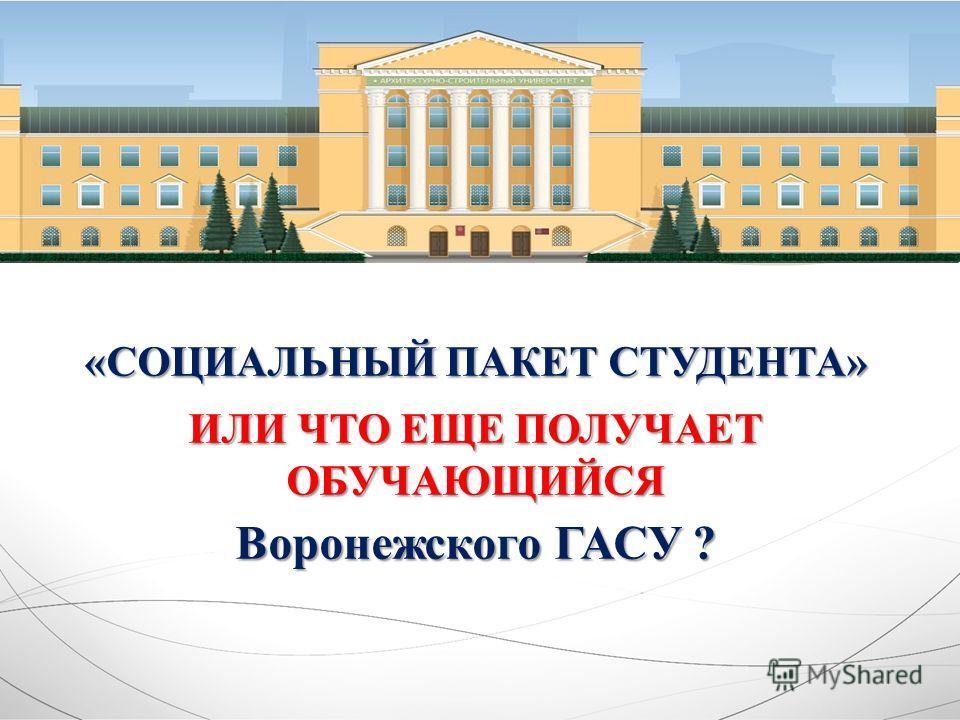 «СОЦИАЛЬНЫЙ ПАКЕТ СТУДЕНТА» ИЛИ ЧТО ЕЩЕ ПОЛУЧАЕТ ОБУЧАЮЩИЙСЯ Воронежского ГАСУ ?